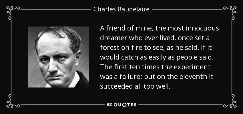 A friend of mine, the most innocuous dreamer who ever lived, once set a forest on fire to see, as he said, if it would catch as easily as people said. The first ten times the experiment was a failure; but on the eleventh it succeeded all too well. - Charles Baudelaire