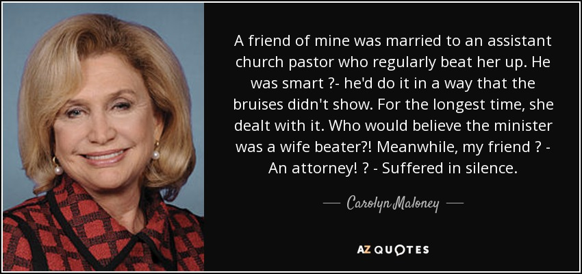 A friend of mine was married to an assistant church pastor who regularly beat her up. He was smart ?- he'd do it in a way that the bruises didn't show. For the longest time, she dealt with it. Who would believe the minister was a wife beater?! Meanwhile, my friend ? - An attorney! ? - Suffered in silence. - Carolyn Maloney