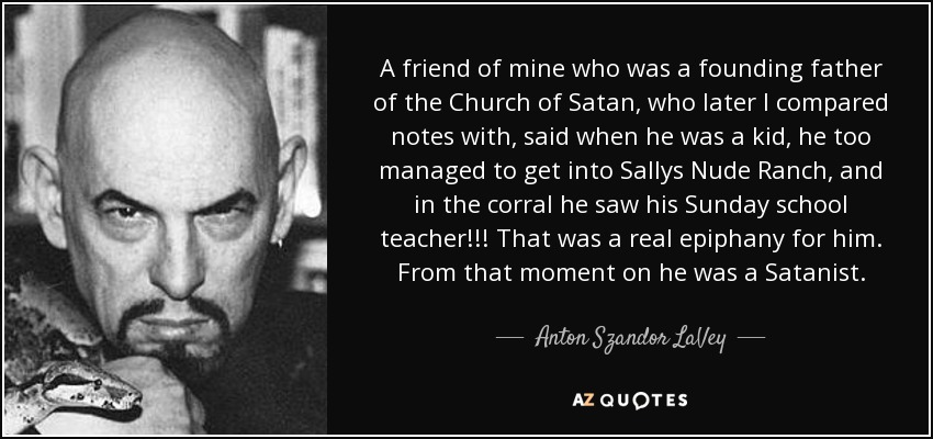 A friend of mine who was a founding father of the Church of Satan, who later I compared notes with, said when he was a kid, he too managed to get into Sallys Nude Ranch, and in the corral he saw his Sunday school teacher!!! That was a real epiphany for him. From that moment on he was a Satanist. - Anton Szandor LaVey