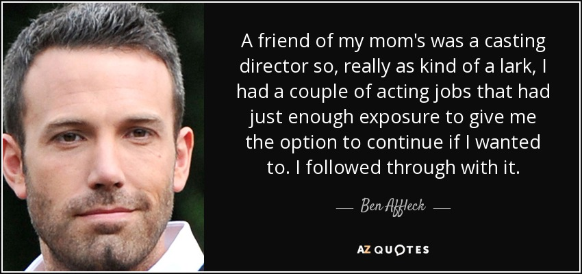A friend of my mom's was a casting director so, really as kind of a lark, I had a couple of acting jobs that had just enough exposure to give me the option to continue if I wanted to. I followed through with it. - Ben Affleck