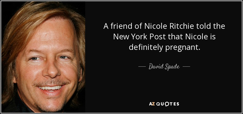 A friend of Nicole Ritchie told the New York Post that Nicole is definitely pregnant. - David Spade