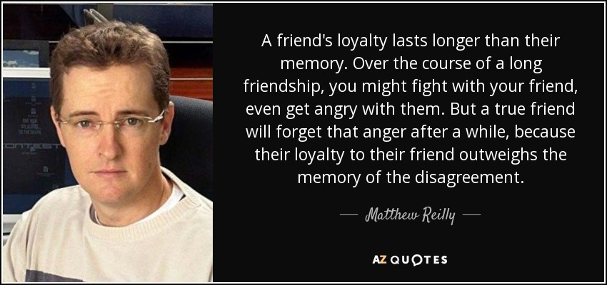 Quotes About True Friendship And Loyalty Interesting Matthew Reilly Quote A Friend's Loyalty Lasts Longer Than Their
