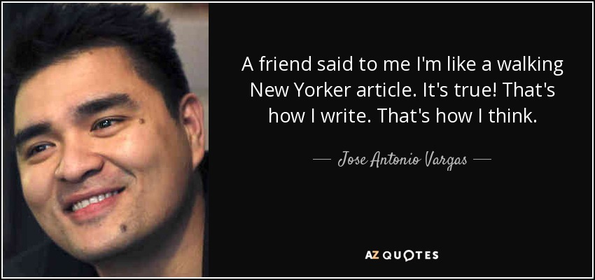 A friend said to me I'm like a walking New Yorker article. It's true! That's how I write. That's how I think. - Jose Antonio Vargas