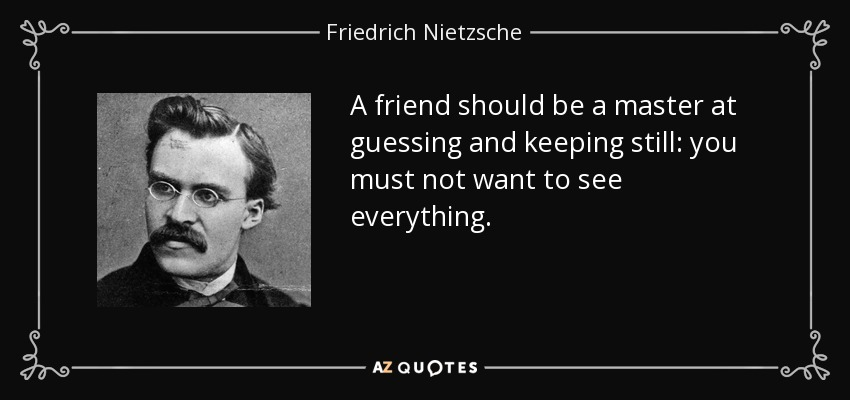 A friend should be a master at guessing and keeping still: you must not want to see everything. - Friedrich Nietzsche