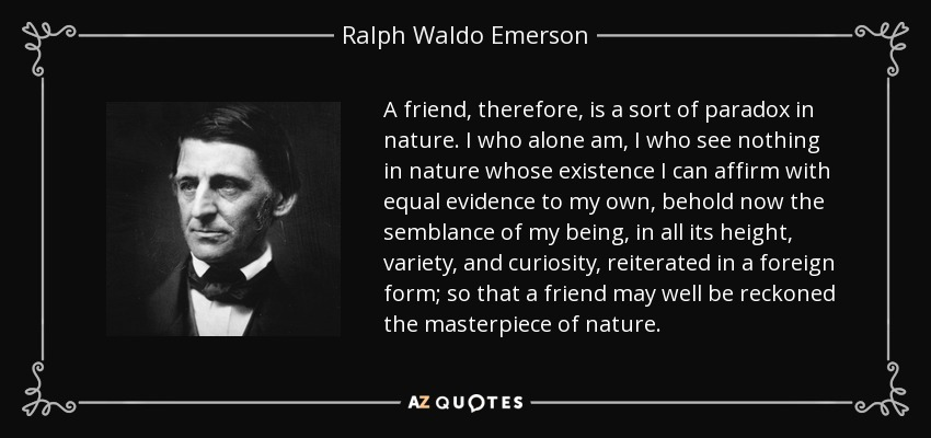 A friend, therefore, is a sort of paradox in nature. I who alone am, I who see nothing in nature whose existence I can affirm with equal evidence to my own, behold now the semblance of my being, in all its height, variety, and curiosity, reiterated in a foreign form; so that a friend may well be reckoned the masterpiece of nature. - Ralph Waldo Emerson