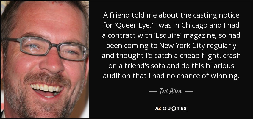 A friend told me about the casting notice for 'Queer Eye.' I was in Chicago and I had a contract with 'Esquire' magazine, so had been coming to New York City regularly and thought I'd catch a cheap flight, crash on a friend's sofa and do this hilarious audition that I had no chance of winning. - Ted Allen