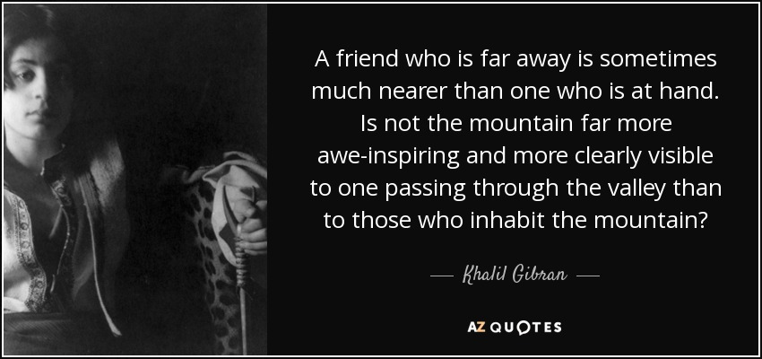 A friend who is far away is sometimes much nearer than one who is at hand. Is not the mountain far more awe-inspiring and more clearly visible to one passing through the valley than to those who inhabit the mountain? - Khalil Gibran
