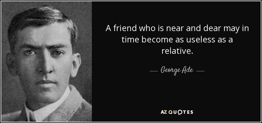 A friend who is near and dear may in time become as useless as a relative. - George Ade