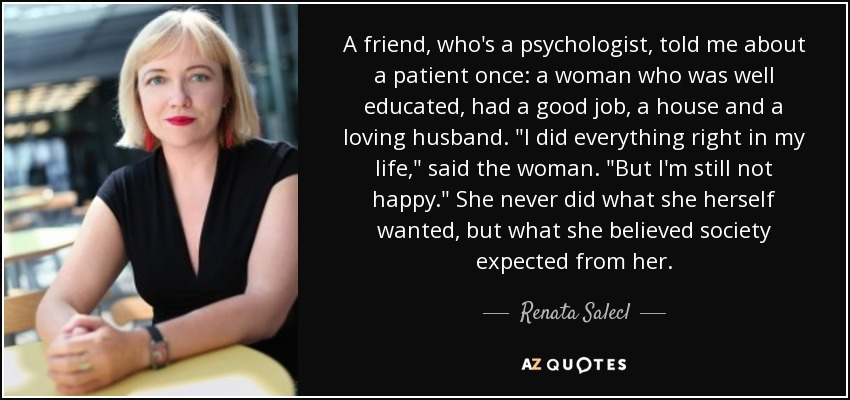 A friend, who's a psychologist, told me about a patient once: a woman who was well educated, had a good job, a house and a loving husband.