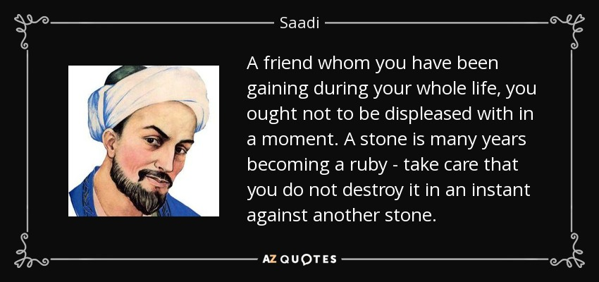 A friend whom you have been gaining during your whole life, you ought not to be displeased with in a moment. A stone is many years becoming a ruby - take care that you do not destroy it in an instant against another stone. - Saadi