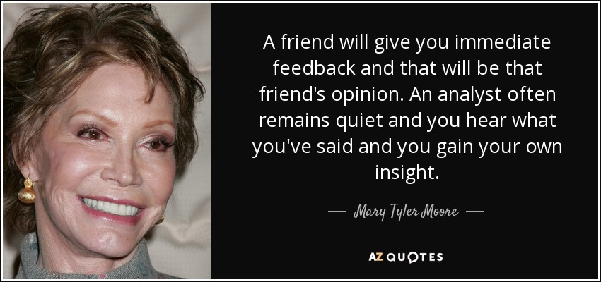 A friend will give you immediate feedback and that will be that friend's opinion. An analyst often remains quiet and you hear what you've said and you gain your own insight. - Mary Tyler Moore