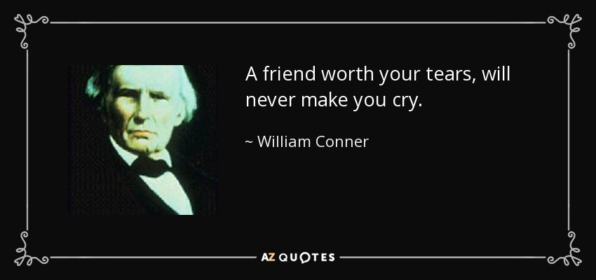 A friend worth your tears, will never make you cry. - William Conner