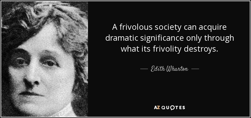 A frivolous society can acquire dramatic significance only through what its frivolity destroys. - Edith Wharton