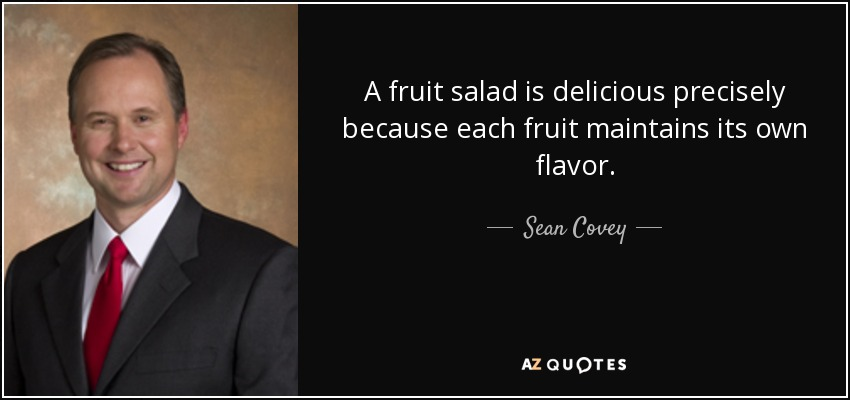 A fruit salad is delicious precisely because each fruit maintains its own flavor. - Sean Covey