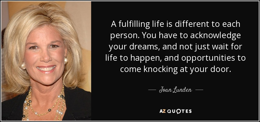 A fulfilling life is different to each person. You have to acknowledge your dreams, and not just wait for life to happen, and opportunities to come knocking at your door. - Joan Lunden
