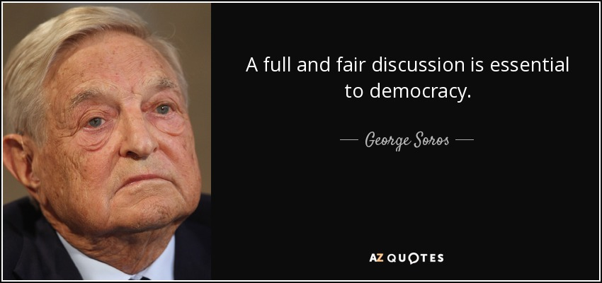 A full and fair discussion is essential to democracy. - George Soros