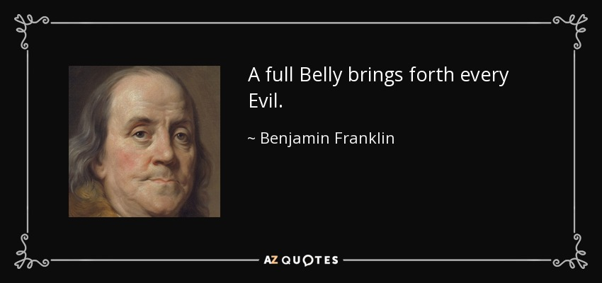A full Belly brings forth every Evil. - Benjamin Franklin