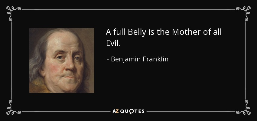 A full Belly is the Mother of all Evil. - Benjamin Franklin