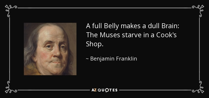 A full Belly makes a dull Brain: The Muses starve in a Cook's Shop. - Benjamin Franklin