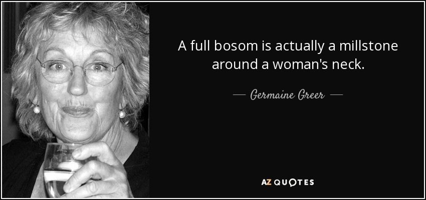 A full bosom is actually a millstone around a woman's neck. - Germaine Greer