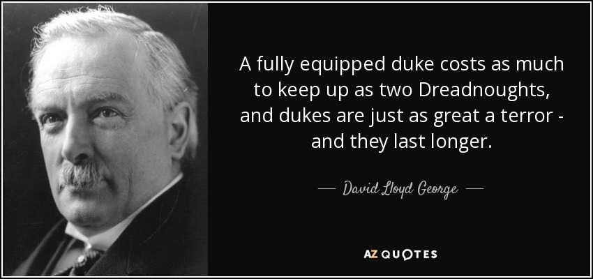 A fully equipped duke costs as much to keep up as two Dreadnoughts, and dukes are just as great a terror - and they last longer. - David Lloyd George