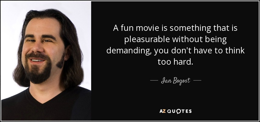 A fun movie is something that is pleasurable without being demanding, you don't have to think too hard. - Ian Bogost