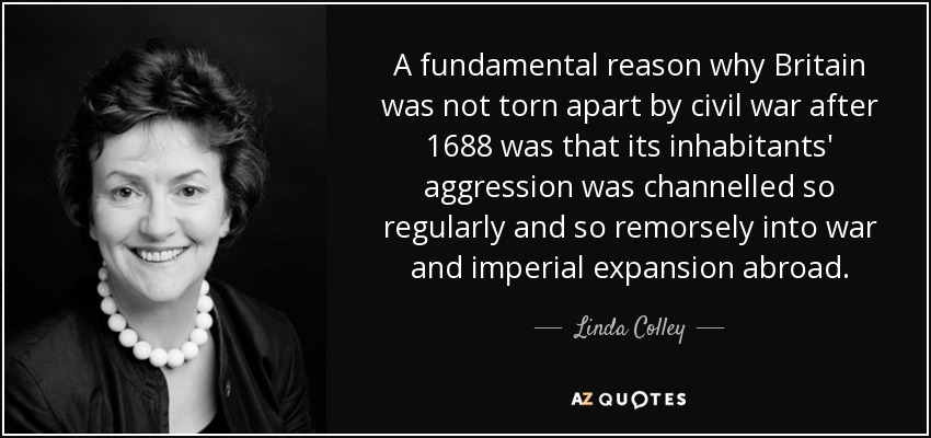 A fundamental reason why Britain was not torn apart by civil war after 1688 was that its inhabitants' aggression was channelled so regularly and so remorsely into war and imperial expansion abroad. - Linda Colley