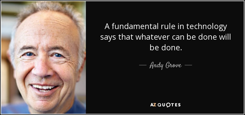 A fundamental rule in technology says that whatever can be done will be done. - Andy Grove