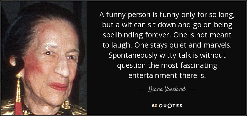 A funny person is funny only for so long, but a wit can sit down and go on being spellbinding forever. One is not meant to laugh. One stays quiet and marvels. Spontaneously witty talk is without question the most fascinating entertainment there is. - Diana Vreeland
