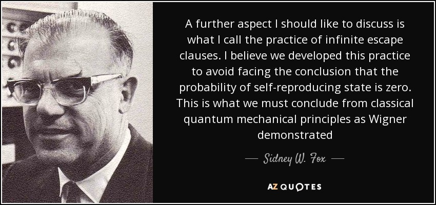 A further aspect I should like to discuss is what I call the practice of infinite escape clauses. I believe we developed this practice to avoid facing the conclusion that the probability of self-reproducing state is zero. This is what we must conclude from classical quantum mechanical principles as Wigner demonstrated - Sidney W. Fox