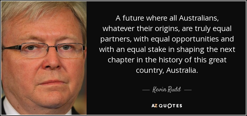 A future where all Australians, whatever their origins, are truly equal partners, with equal opportunities and with an equal stake in shaping the next chapter in the history of this great country, Australia. - Kevin Rudd