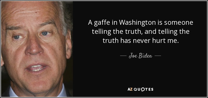 A gaffe in Washington is someone telling the truth, and telling the truth has never hurt me. - Joe Biden