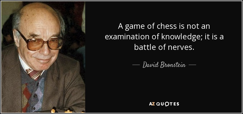 A game of chess is not an examination of knowledge; it is a battle of nerves. - David Bronstein