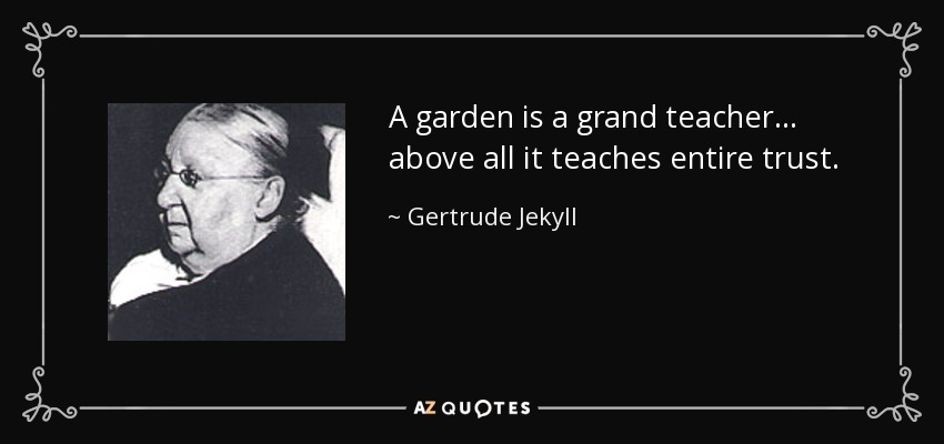 A garden is a grand teacher... above all it teaches entire trust. - Gertrude Jekyll