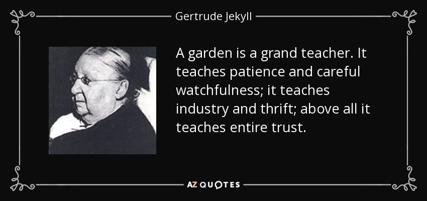 A garden is a grand teacher. It teaches patience and careful watchfulness; it teaches industry and thrift; above all it teaches entire trust. - Gertrude Jekyll