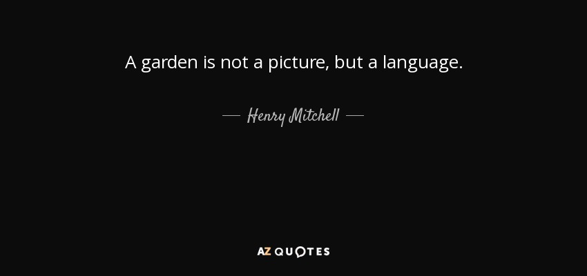 A garden is not a picture, but a language. - Henry Mitchell