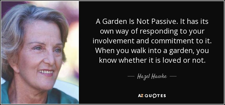 A Garden Is Not Passive. It has its own way of responding to your involvement and commitment to it. When you walk into a garden, you know whether it is loved or not. - Hazel Hawke