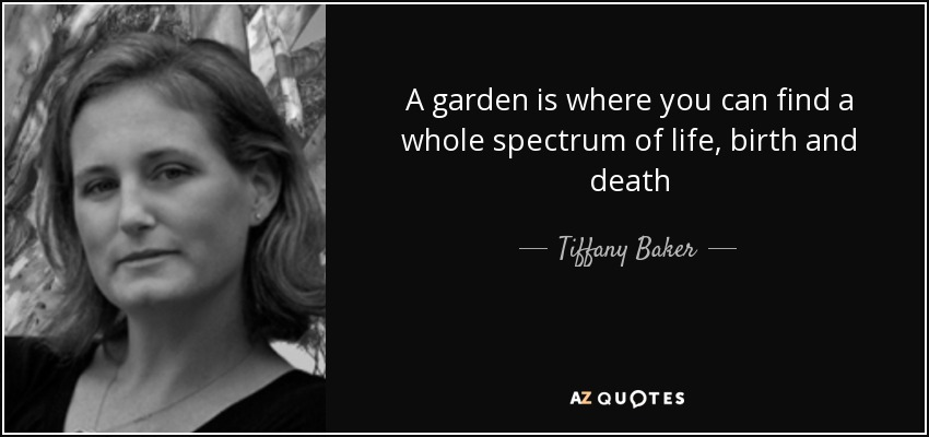 A garden is where you can find a whole spectrum of life, birth and death - Tiffany Baker