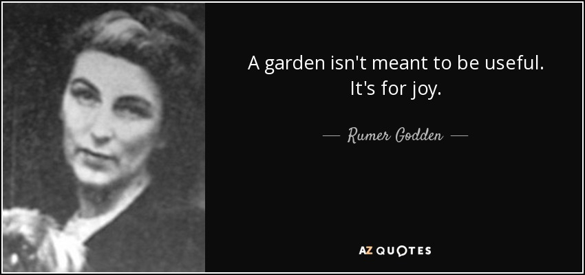 A garden isn't meant to be useful. It's for joy. - Rumer Godden