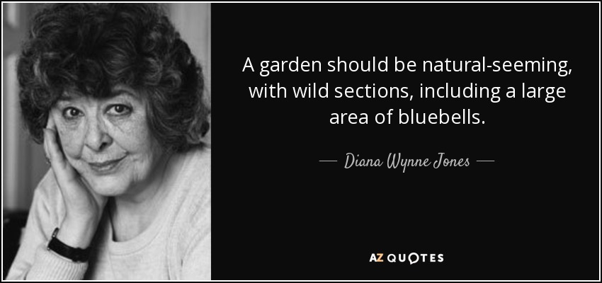 A garden should be natural-seeming, with wild sections, including a large area of bluebells. - Diana Wynne Jones