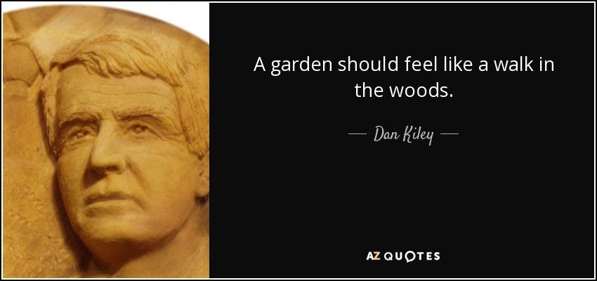 A garden should feel like a walk in the woods. - Dan Kiley
