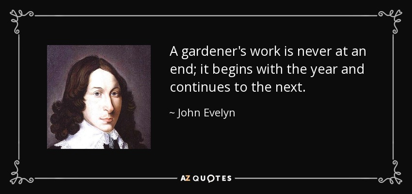 A gardener's work is never at an end; it begins with the year and continues to the next. - John Evelyn