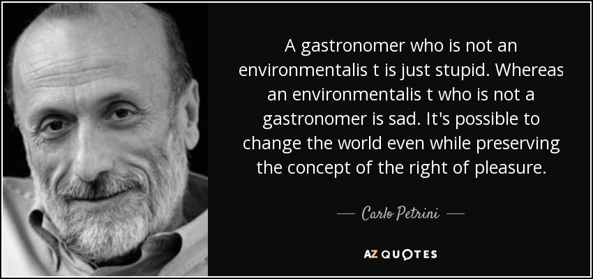 A gastronomer who is not an environmentalis t is just stupid. Whereas an environmentalis t who is not a gastronomer is sad. It's possible to change the world even while preserving the concept of the right of pleasure. - Carlo Petrini