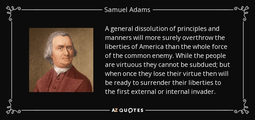 A general dissolution of principles and manners will more surely overthrow the liberties of America than the whole force of the common enemy. While the people are virtuous they cannot be subdued; but when once they lose their virtue then will be ready to surrender their liberties to the first external or internal invader. - Samuel Adams