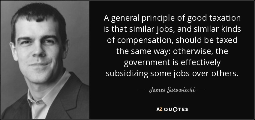 A general principle of good taxation is that similar jobs, and similar kinds of compensation, should be taxed the same way: otherwise, the government is effectively subsidizing some jobs over others. - James Surowiecki