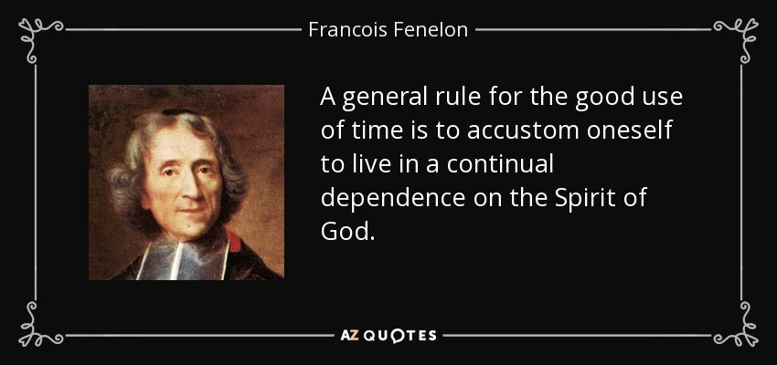 A general rule for the good use of time is to accustom oneself to live in a continual dependence on the Spirit of God. - Francois Fenelon