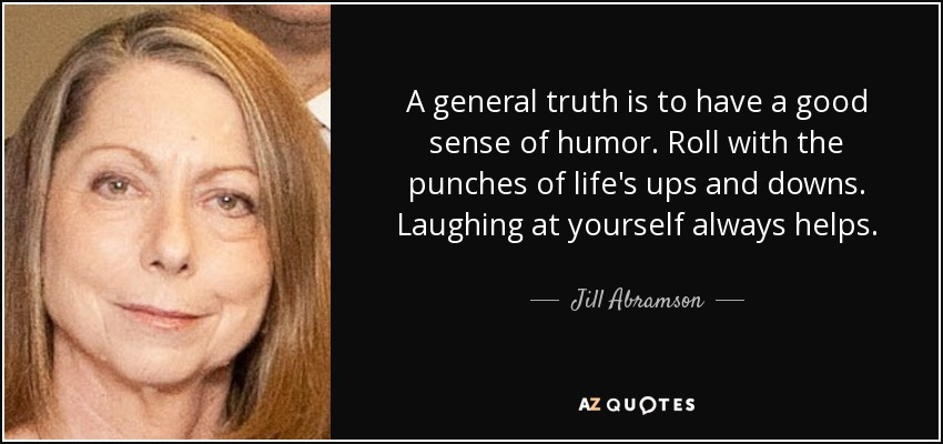 A general truth is to have a good sense of humor. Roll with the punches of life's ups and downs. Laughing at yourself always helps. - Jill Abramson