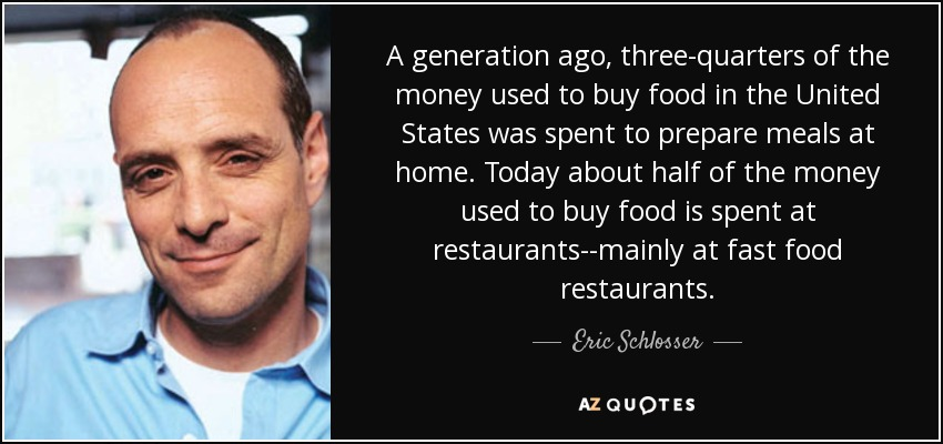 A generation ago, three-quarters of the money used to buy food in the United States was spent to prepare meals at home. Today about half of the money used to buy food is spent at restaurants--mainly at fast food restaurants. - Eric Schlosser