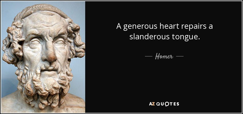 A generous heart repairs a slanderous tongue. - Homer