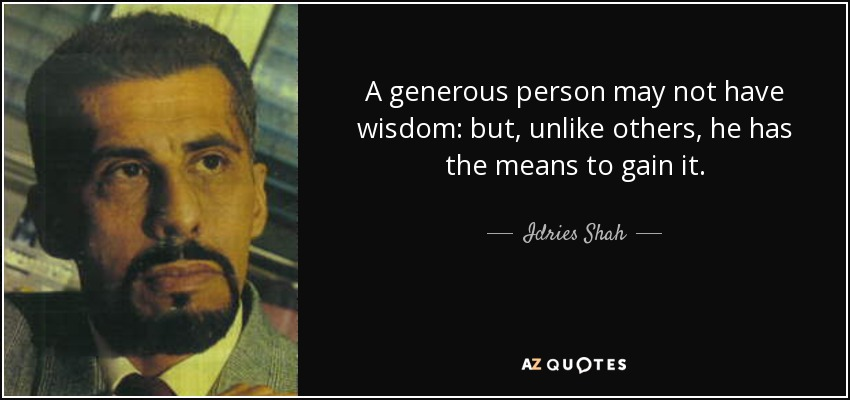 A generous person may not have wisdom: but, unlike others, he has the means to gain it. - Idries Shah